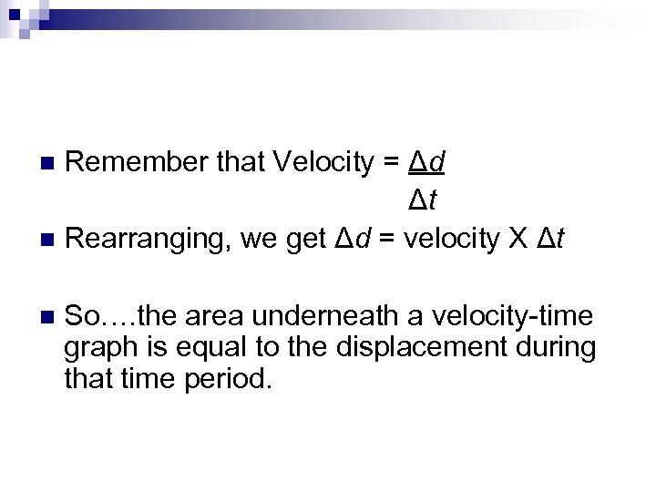 Remember that Velocity = Δd Δt n Rearranging, we get Δd = velocity X