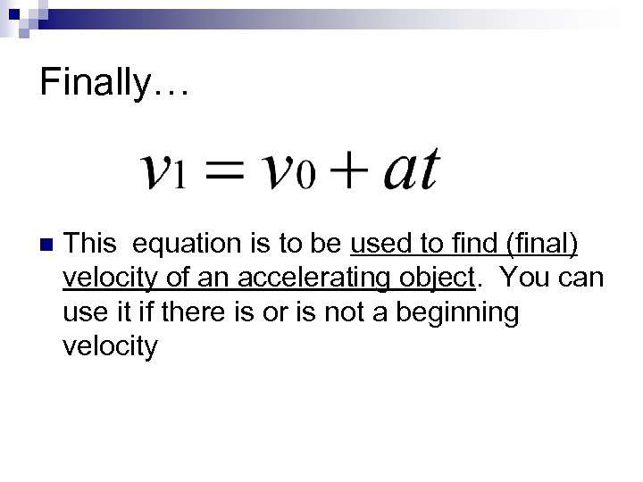 Finally… n This equation is to be used to find (final) velocity of an
