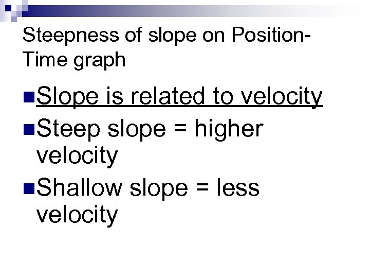 Steepness of slope on Position. Time graph n. Slope is related to velocity n.