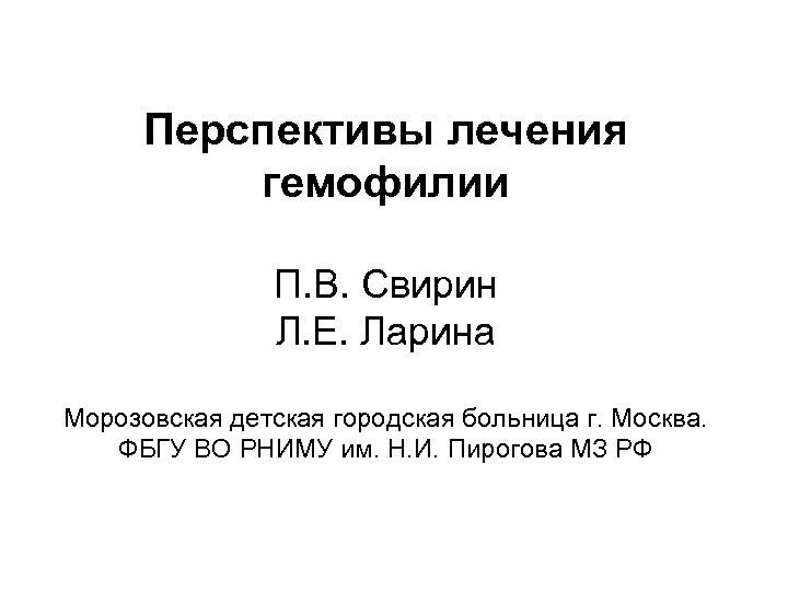 Перспективы лечения гемофилии П. В. Свирин Л. Е. Ларина Морозовская детская городская больница г.