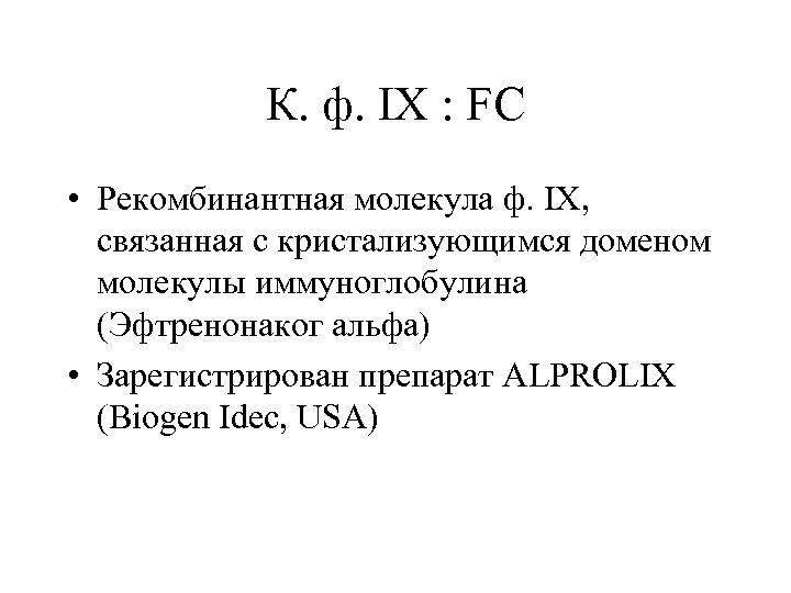 К. ф. IX : FC • Рекомбинантная молекула ф. IX, связанная с кристализующимся доменом