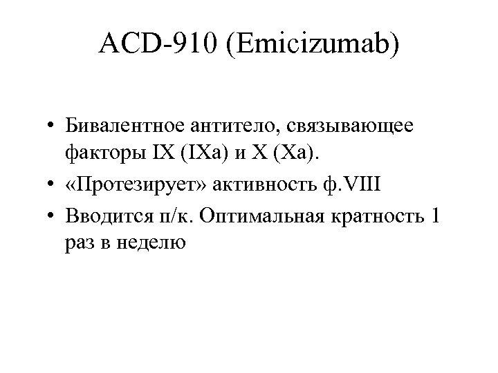 ACD-910 (Emicizumab) • Бивалентное антитело, связывающее факторы IX (IXa) и X (Xa). • «Протезирует»