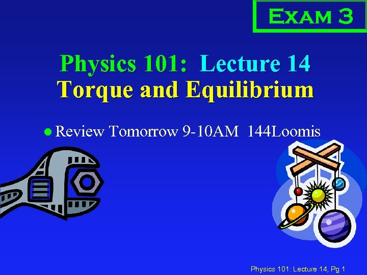 Exam 3 Physics 101: Lecture 14 Torque and Equilibrium l Review Tomorrow 9 -10
