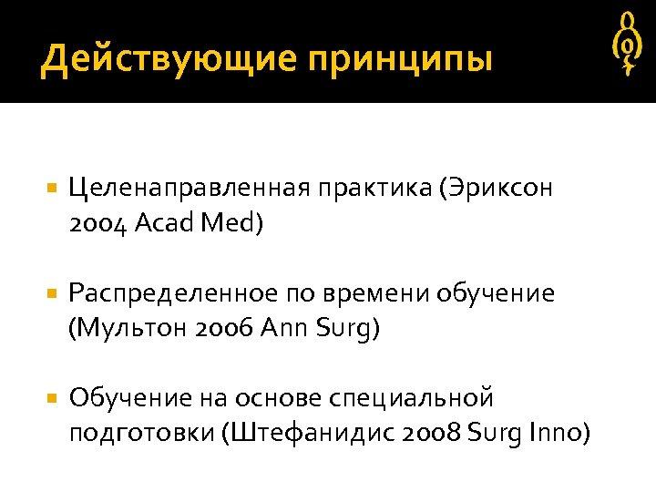 Действующие принципы Целенаправленная практика (Эриксон 2004 Acad Med) Распределенное по времени обучение (Мультон 2006
