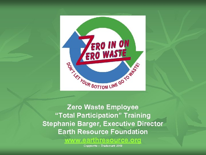 "Zero Waste Employee ""Total Participation"" Training Stephanie Barger, Executive Director Earth Resource Foundation www."