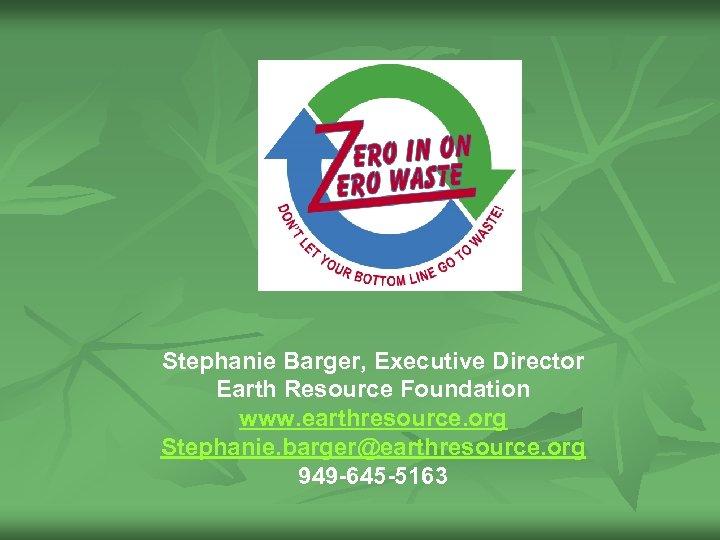 Stephanie Barger, Executive Director Earth Resource Foundation www. earthresource. org Stephanie. barger@earthresource. org 949