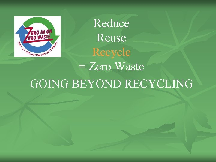 Reduce Reuse Recycle = Zero Waste GOING BEYOND RECYCLING