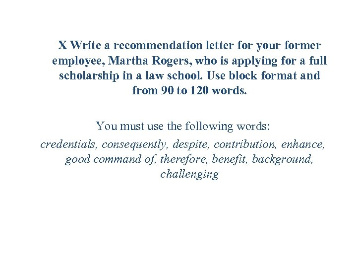 X Write a recommendation letter for your former employee, Martha Rogers, who is applying
