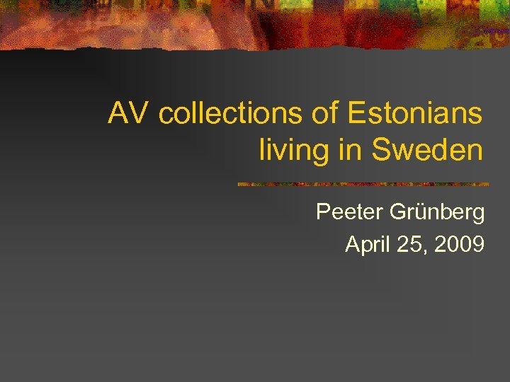 AV collections of Estonians living in Sweden Peeter Grünberg April 25, 2009