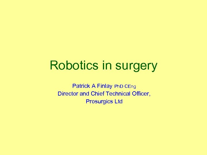 Robotics in surgery Patrick A Finlay Ph. D CEng Director and Chief Technical Officer,