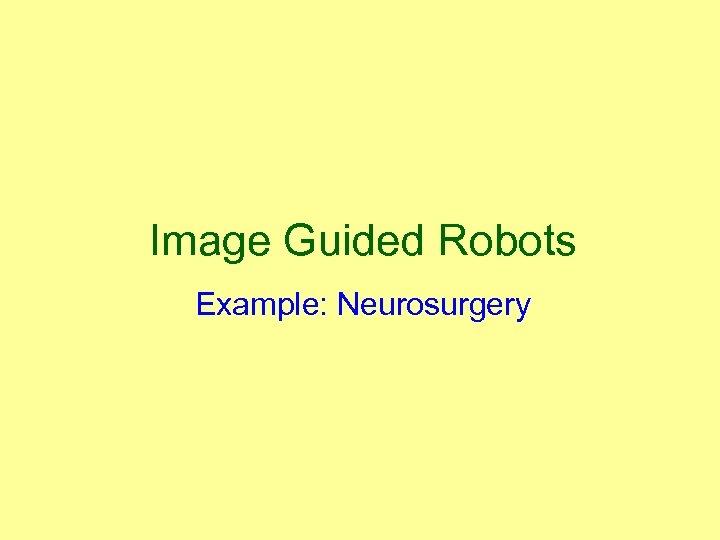 Image Guided Robots Example: Neurosurgery