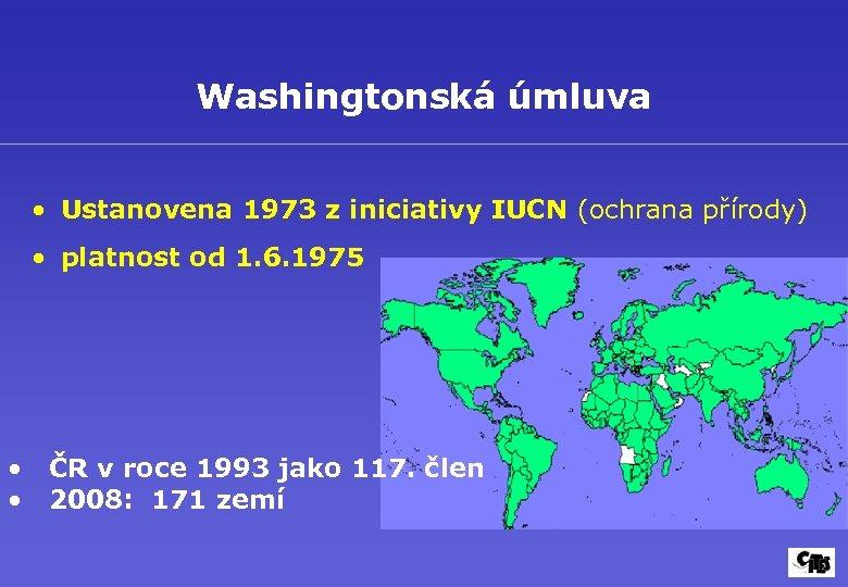 Washingtonská úmluva • Ustanovena 1973 z iniciativy IUCN (ochrana přírody) • platnost od 1.