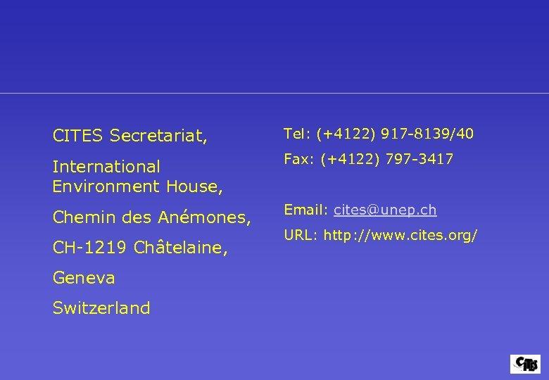 CITES Secretariat, Tel: (+4122) 917 -8139/40 International Environment House, Fax: (+4122) 797 -3417 Chemin