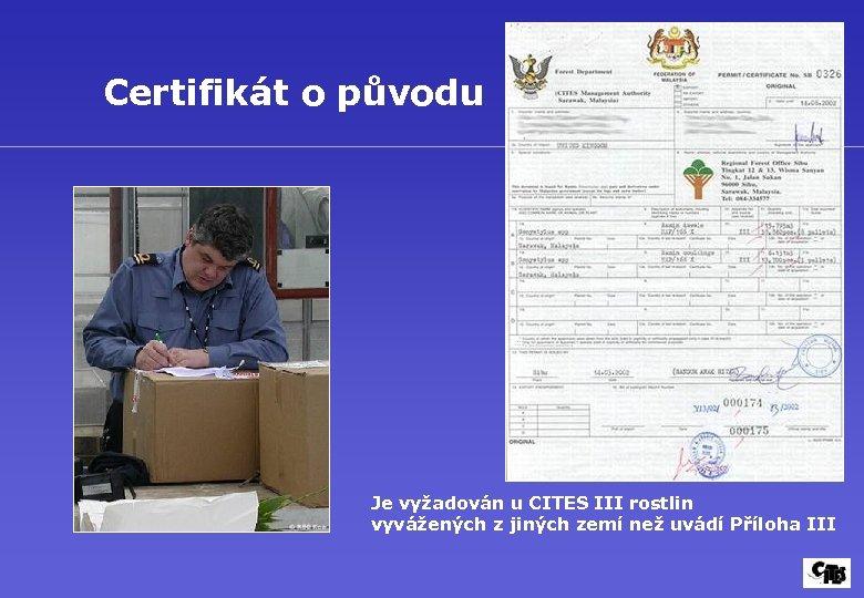 Certifikát o původu Je vyžadován u CITES III rostlin vyvážených z jiných zemí než