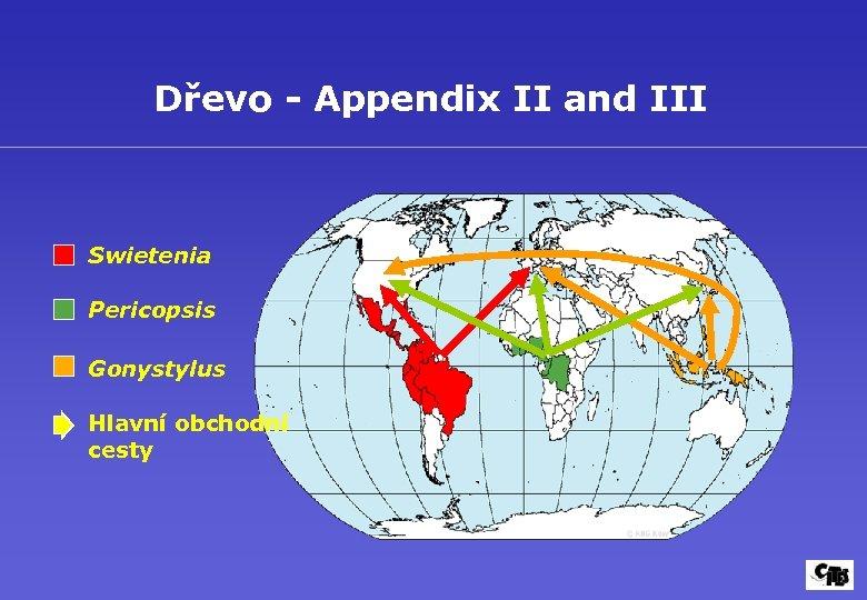 Dřevo - Appendix II and III Swietenia Pericopsis Gonystylus Hlavní obchodní cesty