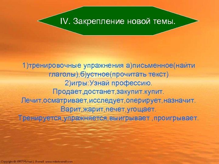ІV. Закрепление новой темы. 1)тренировочные упражнения а)письменное(найти глаголы), б)устное(прочитать текст) 2)игры: Узнай профессию. Продает,
