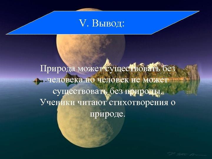 V. Вывод: Природа может существовать без человека. но человек не может существовать без природы.