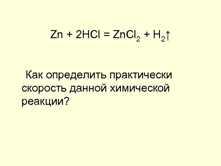 Zn + 2 HCl = Zn. Cl 2 + H 2↑ Как определить практически