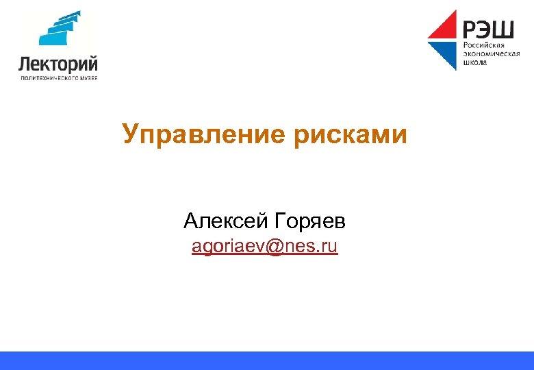 Управление рисками Алексей Горяев agoriaev@nes. ru