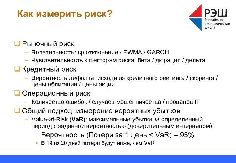 Как измерить риск? q Рыночный риск – Волатильность: ср. отклонение / EWMA / GARCH