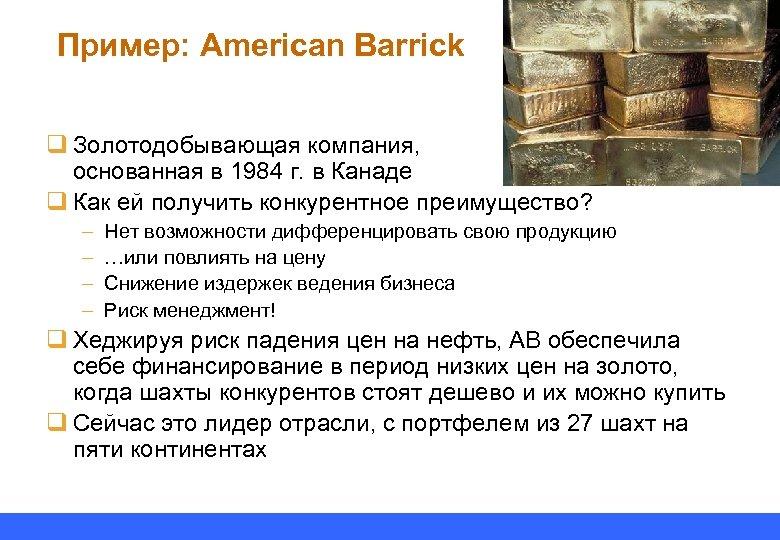 Пример: American Barrick q Золотодобывающая компания, основанная в 1984 г. в Канаде q Как