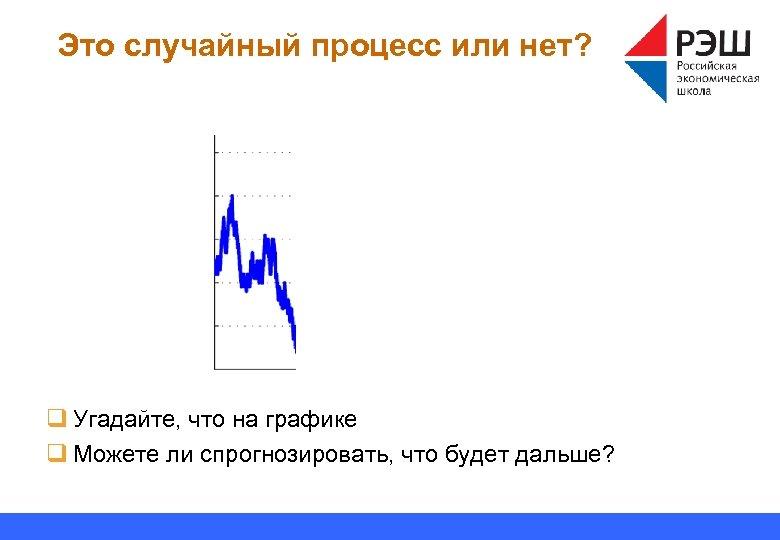 Это случайный процесс или нет? q Угадайте, что на графике q Можете ли спрогнозировать,