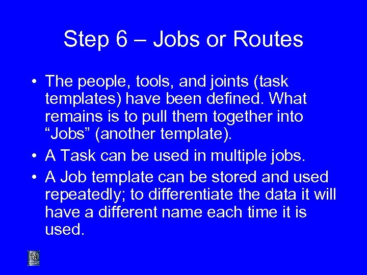Step 6 – Jobs or Routes • The people, tools, and joints (task templates)