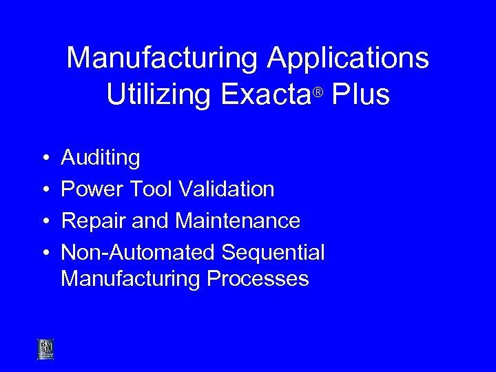 Manufacturing Applications Utilizing Exacta® Plus • • Auditing Power Tool Validation Repair and Maintenance