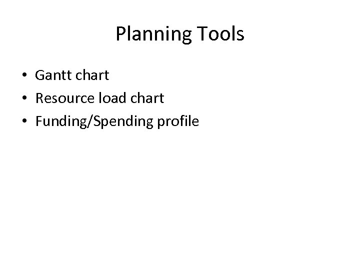 Planning Tools • Gantt chart • Resource load chart • Funding/Spending profile