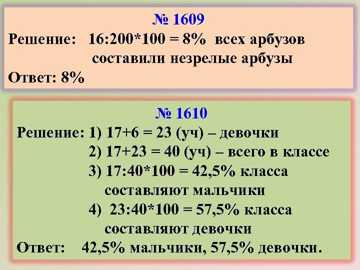 № 1609 Решение: 16: 200*100 = 8% всех арбузов составили незрелые арбузы Ответ: 8%