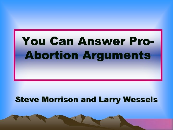 You Can Answer Pro. Abortion Arguments Steve Morrison and Larry Wessels
