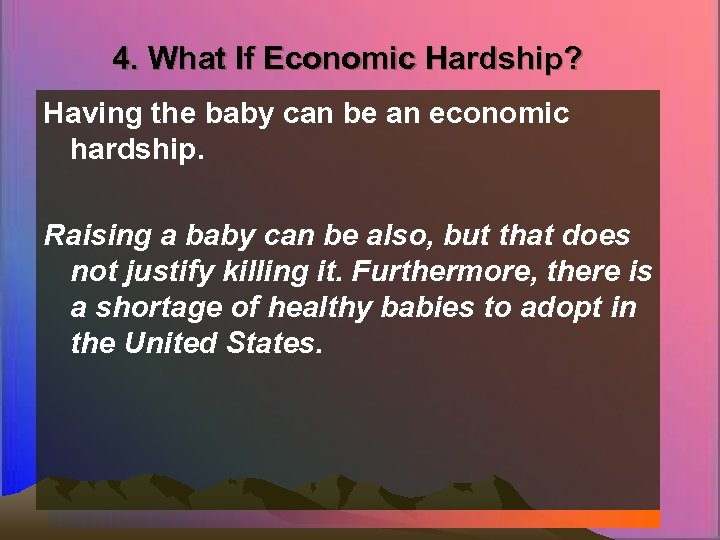 4. What If Economic Hardship? Having the baby can be an economic hardship. Raising