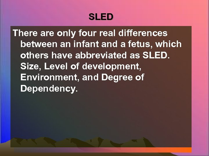 SLED There are only four real differences between an infant and a fetus, which