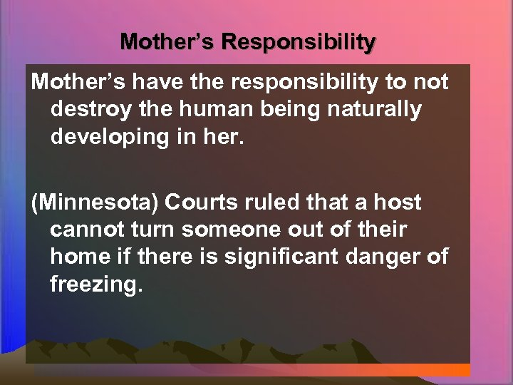 Mother's Responsibility Mother's have the responsibility to not destroy the human being naturally developing