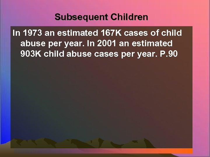 Subsequent Children In 1973 an estimated 167 K cases of child abuse per year.