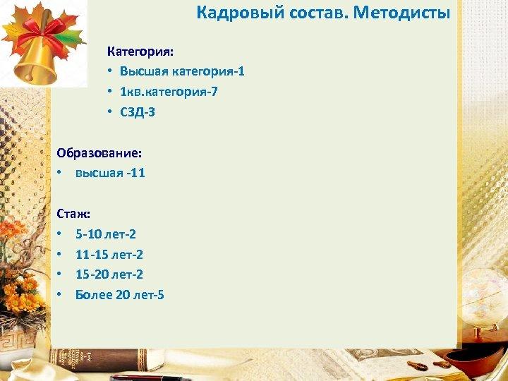 Кадровый состав. Методисты Категория: • Высшая категория-1 • 1 кв. категория-7 • СЗД-3 Образование: