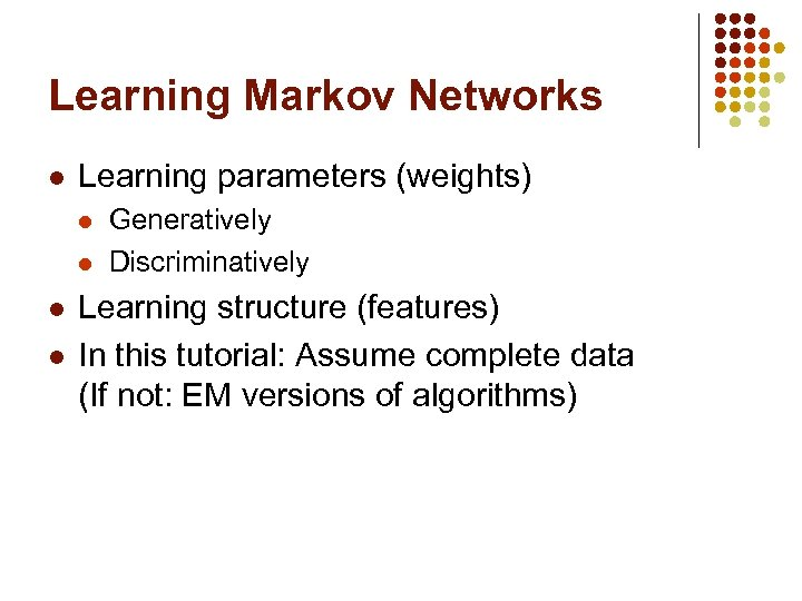 Learning Markov Networks l Learning parameters (weights) l l Generatively Discriminatively Learning structure (features)