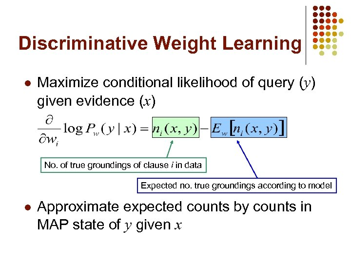 Discriminative Weight Learning l Maximize conditional likelihood of query (y) given evidence (x) No.