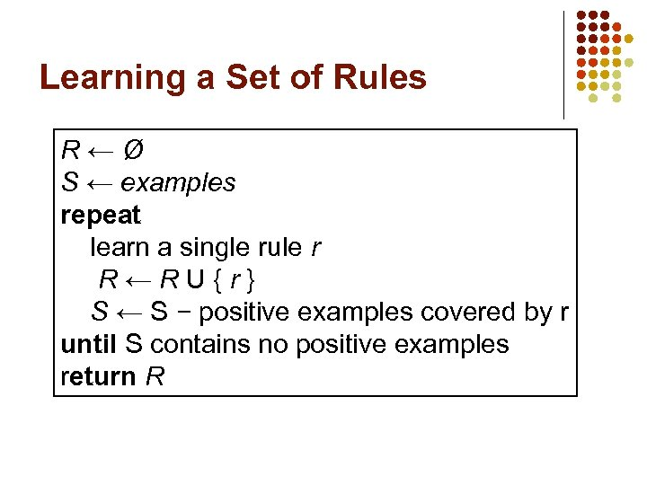 Learning a Set of Rules R←Ø S ← examples repeat learn a single rule