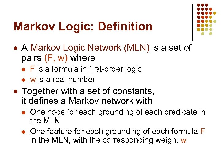 Markov Logic: Definition l A Markov Logic Network (MLN) is a set of pairs