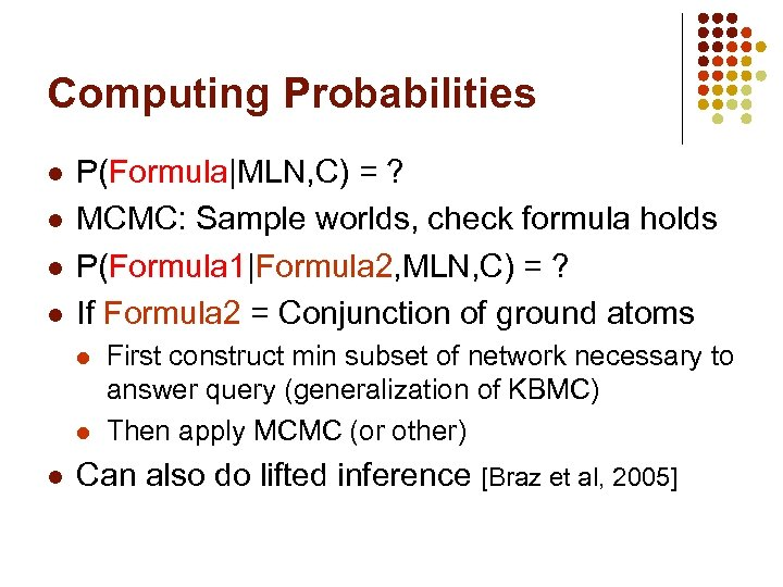 Computing Probabilities l l P(Formula|MLN, C) = ? MCMC: Sample worlds, check formula holds