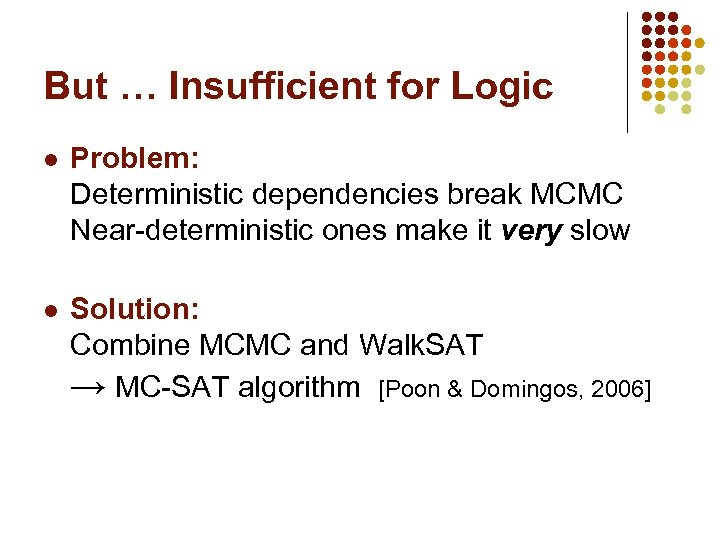 But … Insufficient for Logic l Problem: Deterministic dependencies break MCMC Near-deterministic ones make