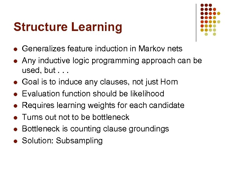 Structure Learning l l l l Generalizes feature induction in Markov nets Any inductive