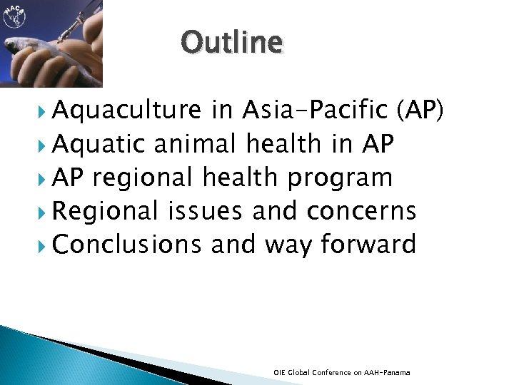 Outline Aquaculture in Asia-Pacific (AP) Aquatic animal health in AP regional health program Regional