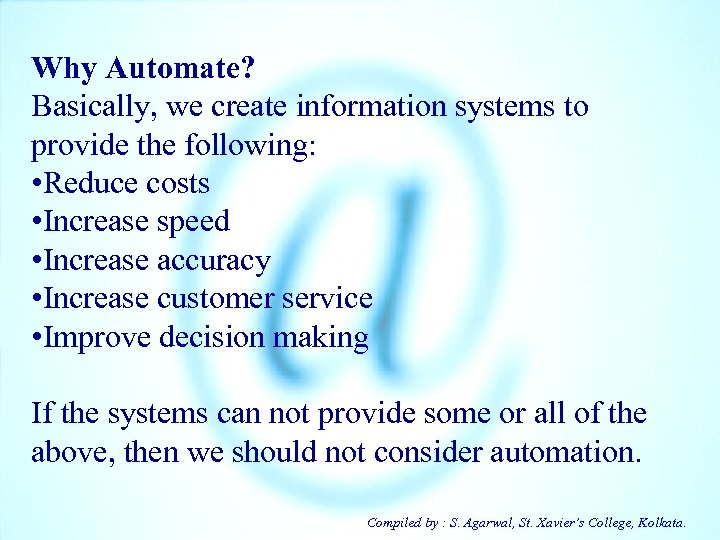 Why Automate? Basically, we create information systems to provide the following: • Reduce costs