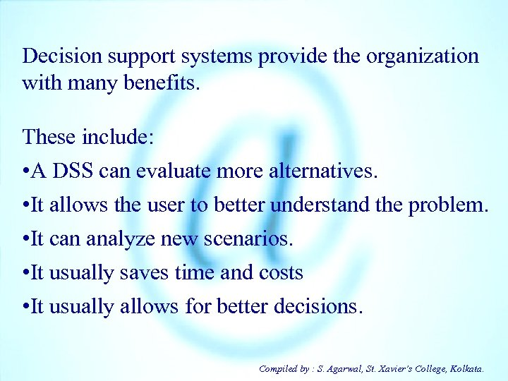Decision support systems provide the organization with many benefits. These include: • A DSS