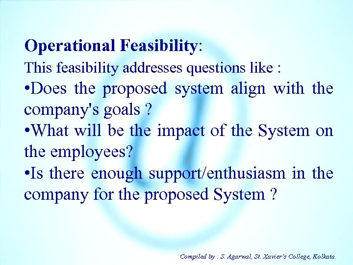 Operational Feasibility: This feasibility addresses questions like : • Does the proposed system align
