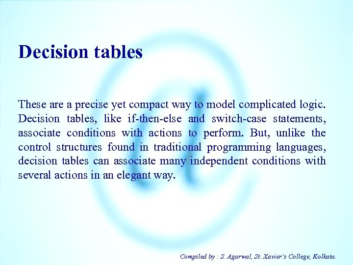 Decision tables These are a precise yet compact way to model complicated logic. Decision