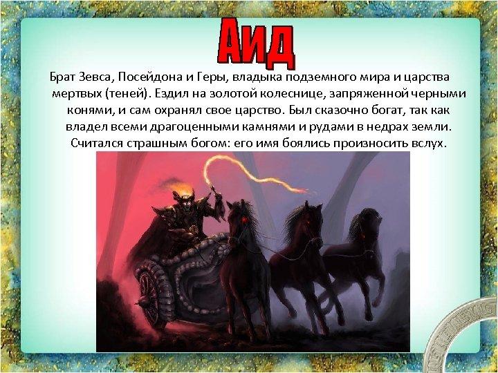 Брат Зевса, Посейдона и Геры, владыка подземного мира и царства мертвых (теней). Ездил на
