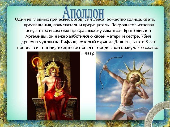 Один из главных греческих богов, сын Зевса. Божество солнца, света, просвещения, врачеватель и прорицатель.